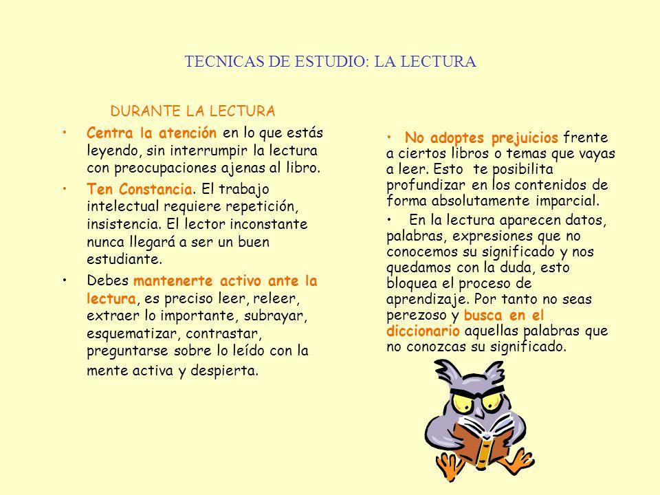 TECNICAS DE ESTUDIO: LA LECTURA DURANTE LA LECTURA Centra la atención en lo que estás leyendo, sin interrumpir la lectura con preocupaciones ajenas al