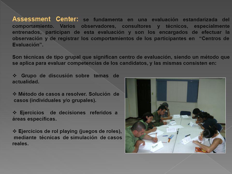 Assessment Center: se fundamenta en una evaluación estandarizada del comportamiento. Varios observadores, consultores y técnicos, especialmente entren