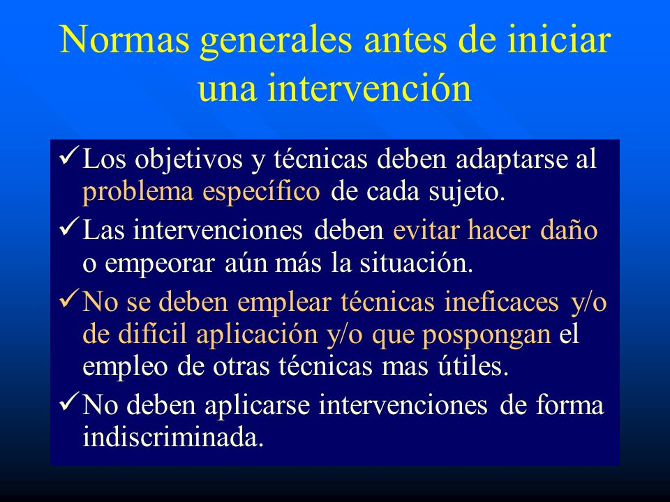 Normas generales antes de iniciar una intervención Los objetivos y técnicas deben adaptarse al problema específico de cada sujeto. Las intervenciones