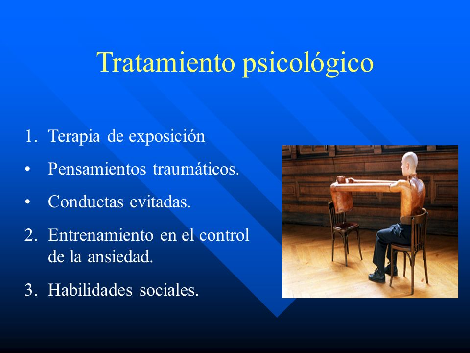 Tratamiento psicológico 1.Terapia de exposición Pensamientos traumáticos. Conductas evitadas. 2.Entrenamiento en el control de la ansiedad. 3.Habilida