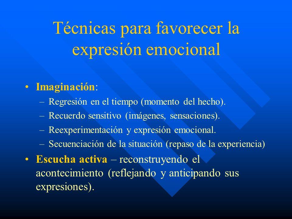 Técnicas para favorecer la expresión emocional Imaginación: –Regresión en el tiempo (momento del hecho). –Recuerdo sensitivo (imágenes, sensaciones).