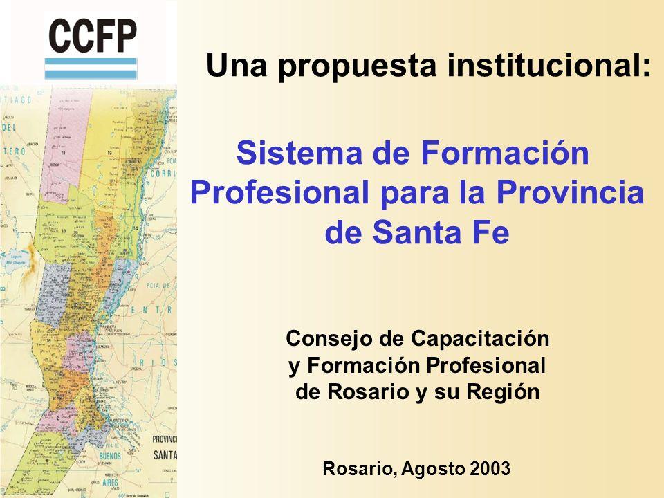 Consejo de Capacitación y Formación Profesional de Rosario y su Región Una propuesta institucional: Rosario, Agosto 2003 Sistema de Formación Profesional para la Provincia de Santa Fe