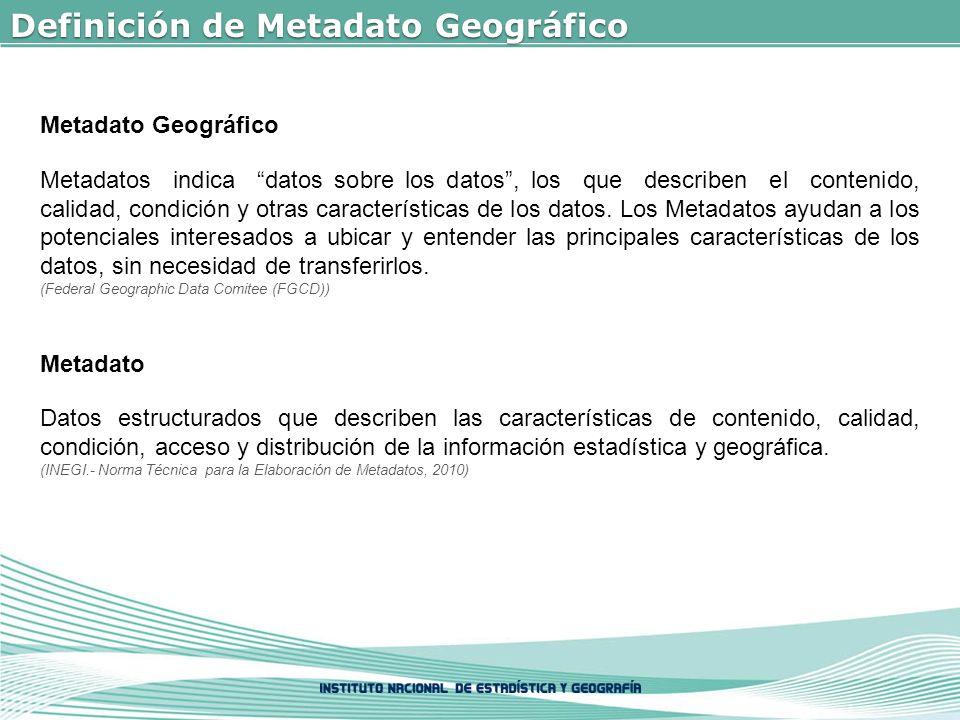 Definición de Metadato Geográfico Metadato Geográfico Metadatos indica datos sobre los datos, los que describen el contenido, calidad, condición y otras características de los datos.
