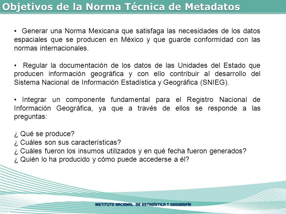 Objetivos de la Norma Técnica de Metadatos Generar una Norma Mexicana que satisfaga las necesidades de los datos espaciales que se producen en México y que guarde conformidad con las normas internacionales.