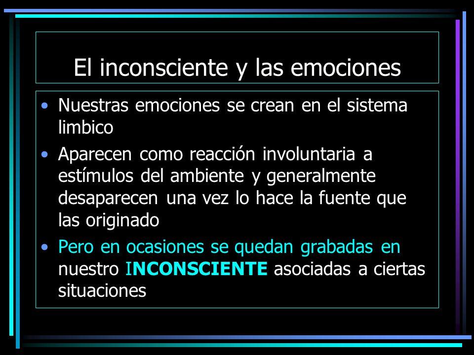 El inconsciente y las emociones Nuestras emociones se crean en el sistema limbico Aparecen como reacción involuntaria a estímulos del ambiente y generalmente desaparecen una vez lo hace la fuente que las originado Pero en ocasiones se quedan grabadas en nuestro INCONSCIENTE asociadas a ciertas situaciones