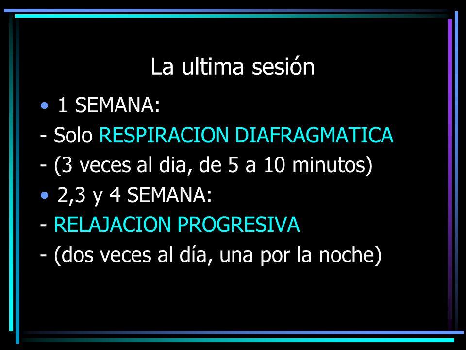 La ultima sesión 1 SEMANA: - Solo RESPIRACION DIAFRAGMATICA - (3 veces al dia, de 5 a 10 minutos) 2,3 y 4 SEMANA: - RELAJACION PROGRESIVA - (dos veces al día, una por la noche)