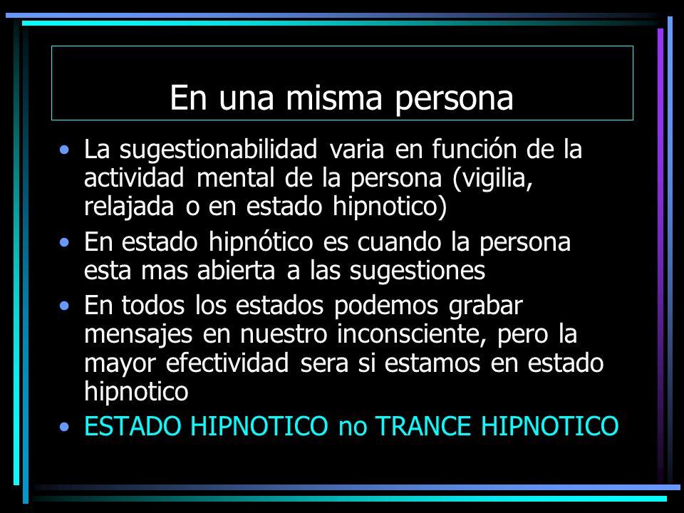 En una misma persona La sugestionabilidad varia en función de la actividad mental de la persona (vigilia, relajada o en estado hipnotico) En estado hipnótico es cuando la persona esta mas abierta a las sugestiones En todos los estados podemos grabar mensajes en nuestro inconsciente, pero la mayor efectividad sera si estamos en estado hipnotico ESTADO HIPNOTICO no TRANCE HIPNOTICO