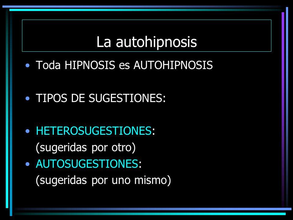 La autohipnosis Toda HIPNOSIS es AUTOHIPNOSIS TIPOS DE SUGESTIONES: HETEROSUGESTIONES: (sugeridas por otro) AUTOSUGESTIONES: (sugeridas por uno mismo)