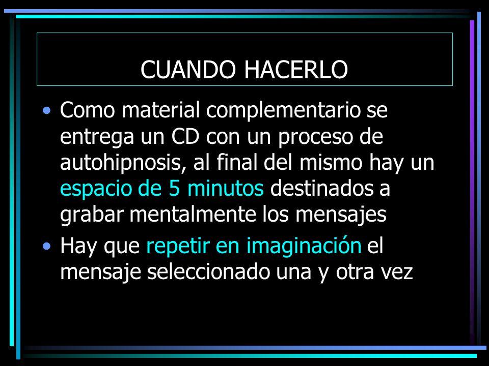 CUANDO HACERLO Como material complementario se entrega un CD con un proceso de autohipnosis, al final del mismo hay un espacio de 5 minutos destinados a grabar mentalmente los mensajes Hay que repetir en imaginación el mensaje seleccionado una y otra vez