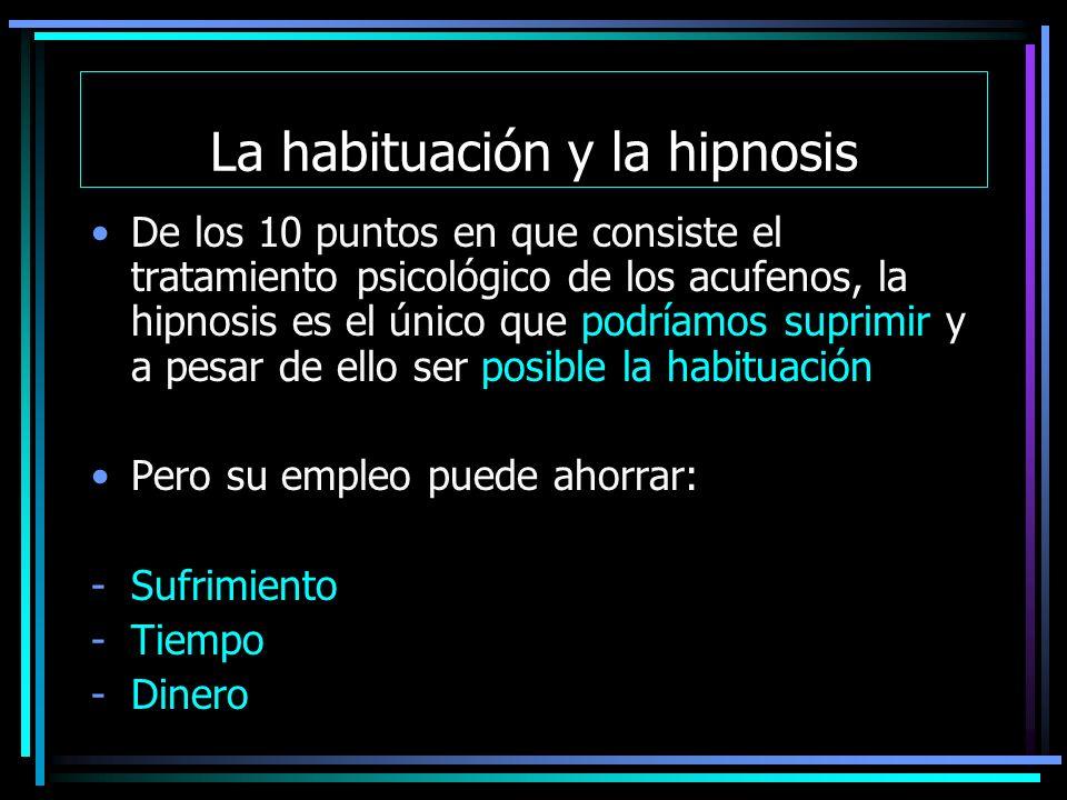 La habituación y la hipnosis De los 10 puntos en que consiste el tratamiento psicológico de los acufenos, la hipnosis es el único que podríamos suprimir y a pesar de ello ser posible la habituación Pero su empleo puede ahorrar: -Sufrimiento -Tiempo -Dinero