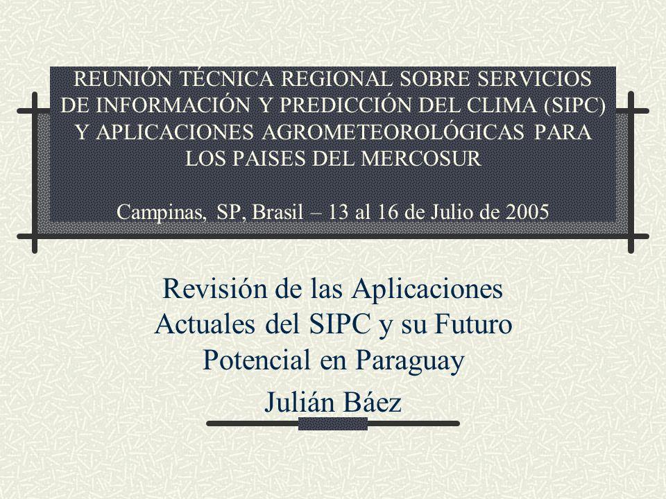 REUNIÓN TÉCNICA REGIONAL SOBRE SERVICIOS DE INFORMACIÓN Y PREDICCIÓN DEL CLIMA (SIPC) Y APLICACIONES AGROMETEOROLÓGICAS PARA LOS PAISES DEL MERCOSUR Campinas, SP, Brasil – 13 al 16 de Julio de 2005 Revisión de las Aplicaciones Actuales del SIPC y su Futuro Potencial en Paraguay Julián Báez