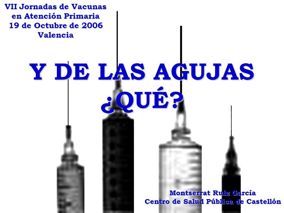 Y DE LAS AGUJAS ¿QUÉ? VII Jornadas de Vacunas en Atención Primaria 19 de Octubre de 2006 Valencia Montserrat Ruiz García Centro de Salud Pública de Ca