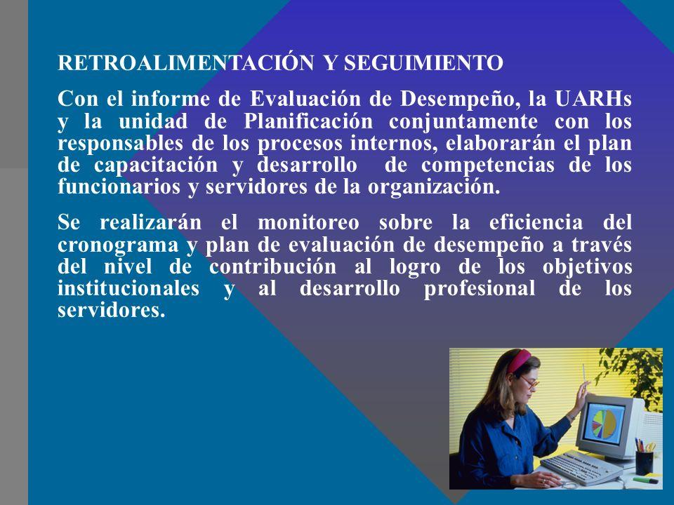 RETROALIMENTACIÓN Y SEGUIMIENTO Con el informe de Evaluación de Desempeño, la UARHs y la unidad de Planificación conjuntamente con los responsables de