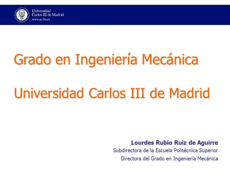 Grado en Ingeniería Mecánica Universidad Carlos III de Madrid Lourdes Rubio Ruiz de Aguirre Subdirectora de la Escuela Politécnica Superior Directora