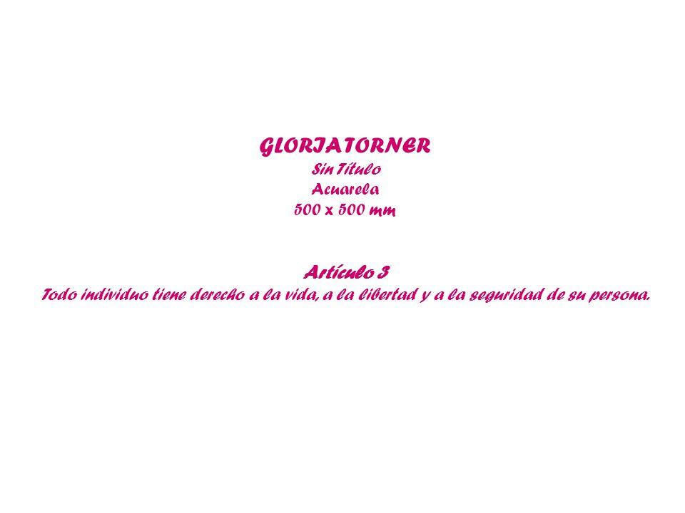 GLORIA TORNER Sin Título Acuarela 500 x 500 mm Artículo 3 Todo individuo tiene derecho a la vida, a la libertad y a la seguridad de su persona.