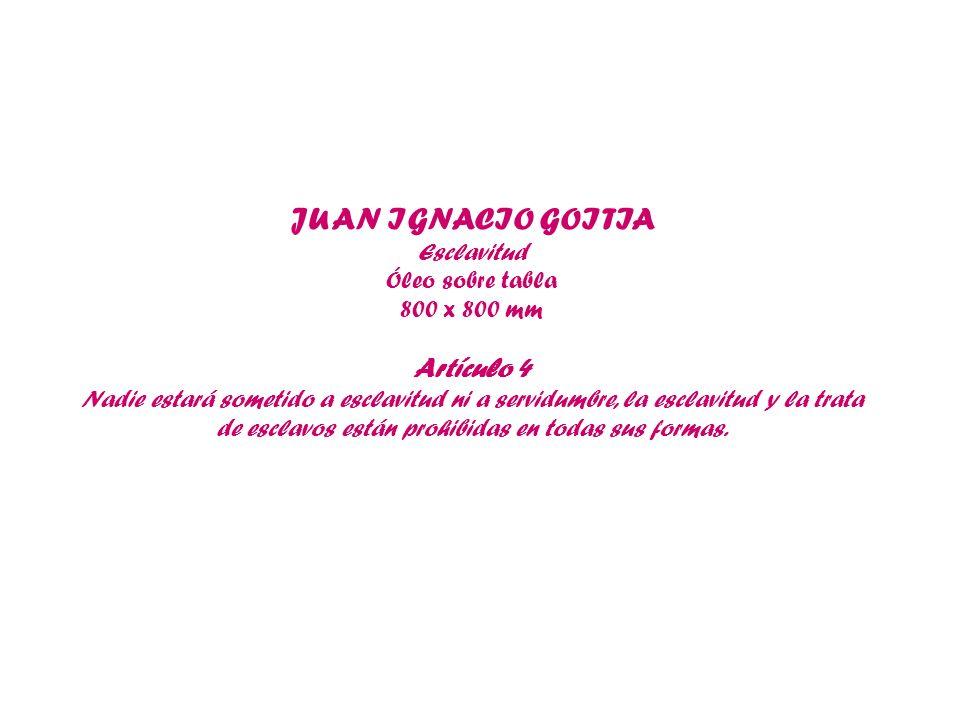JUAN IGNACIO GOITIA Esclavitud Óleo sobre tabla 800 x 800 mm Artículo 4 Nadie estará sometido a esclavitud ni a servidumbre, la esclavitud y la trata