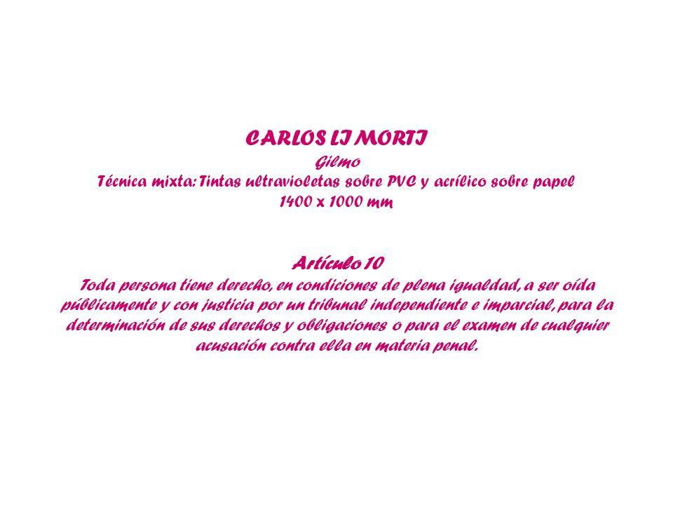 CARLOS LIMORTI Gilmo Técnica mixta: Tintas ultravioletas sobre PVC y acrílico sobre papel 1400 x 1000 mm Artículo 10 Toda persona tiene derecho, en co