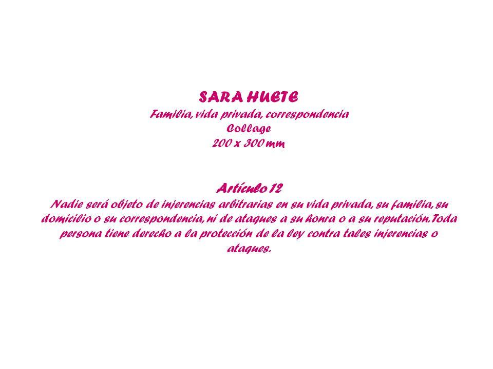 SARA HUETE Familia, vida privada, correspondencia Collage 200 x 300 mm Artículo 12 Nadie será objeto de injerencias arbitrarias en su vida privada, su