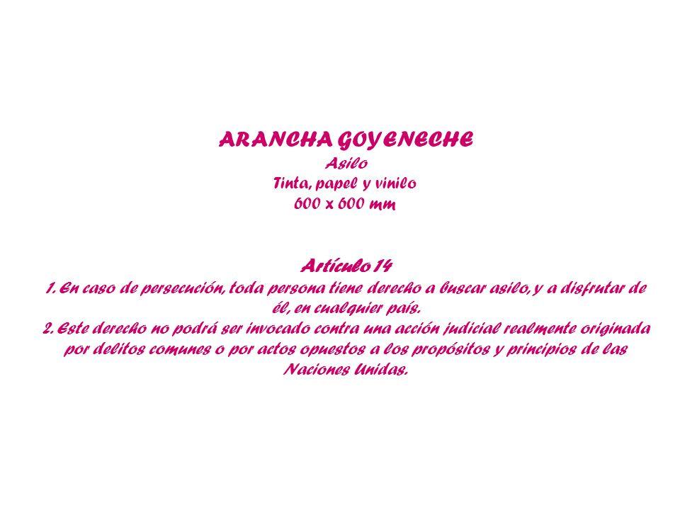 ARANCHA GOYENECHE Asilo Tinta, papel y vinilo 600 x 600 mm Artículo 14 1. En caso de persecución, toda persona tiene derecho a buscar asilo, y a disfr
