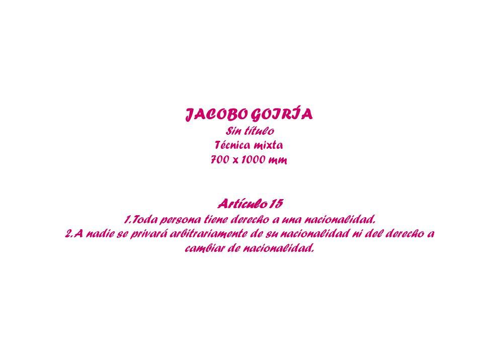 JACOBO GOIRÍA Sin título Técnica mixta 700 x 1000 mm Artículo 15 1. Toda persona tiene derecho a una nacionalidad. 2. A nadie se privará arbitrariamen