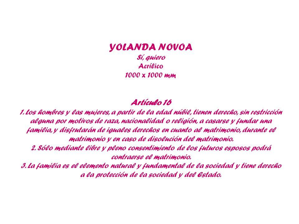 YOLANDA NOVOA Sí, quiero Acrílico 1000 x 1000 mm Artículo 16 1. Los hombres y las mujeres, a partir de la edad núbil, tienen derecho, sin restricción