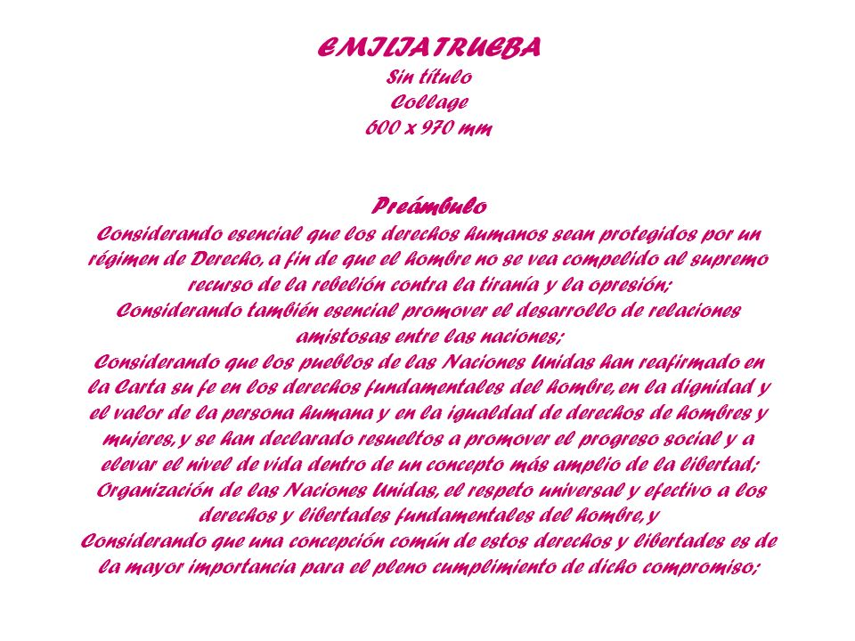 EMILIA TRUEBA Sin título Collage 600 x 970 mm Preámbulo Considerando esencial que los derechos humanos sean protegidos por un régimen de Derecho, a fi