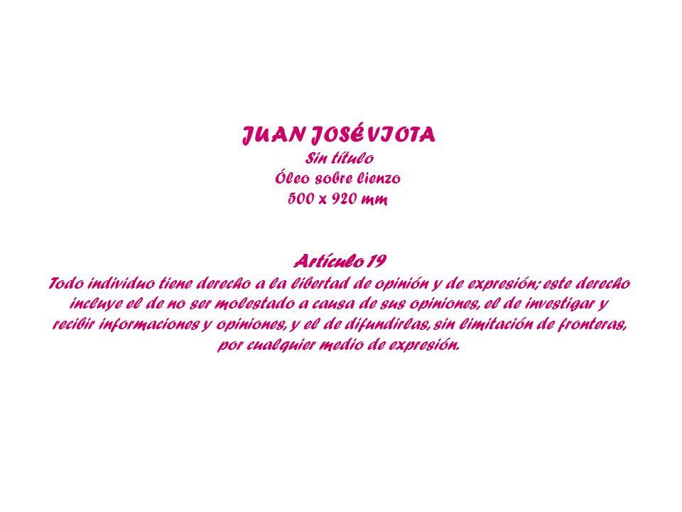 JUAN JOSÉ VIOTA Sin título Óleo sobre lienzo 500 x 920 mm Artículo 19 Todo individuo tiene derecho a la libertad de opinión y de expresión; este derec