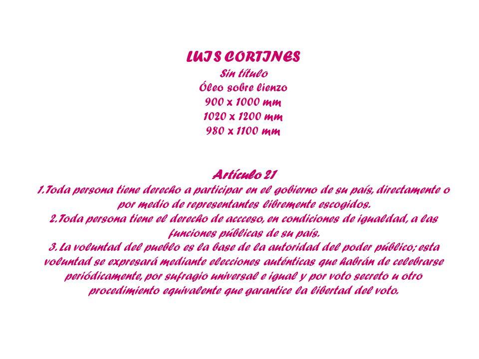 LUIS CORTINES Sin título Óleo sobre lienzo 900 x 1000 mm 1020 x 1200 mm 980 x 1100 mm Artículo 21 1. Toda persona tiene derecho a participar en el gob