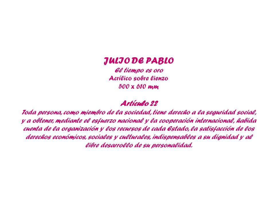 JULIO DE PABLO El tiempo es oro Acrílico sobre lienzo 500 x 610 mm Artículo 22 Toda persona, como miembro de la sociedad, tiene derecho a la seguridad