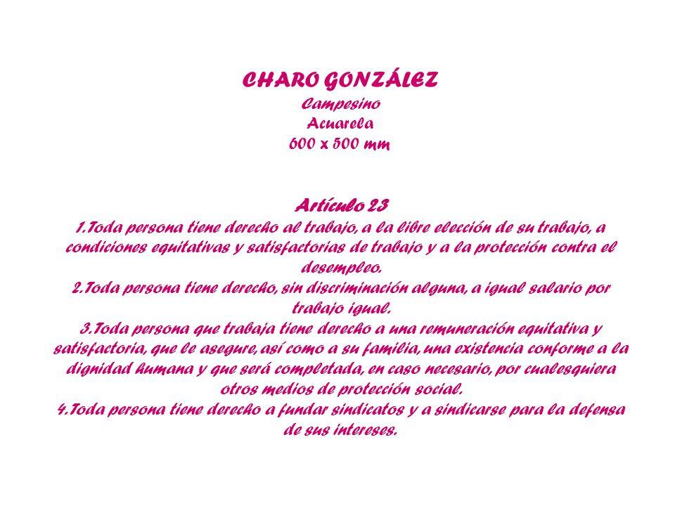 CHARO GONZÁLEZ Campesino Acuarela 600 x 500 mm Artículo 23 1. Toda persona tiene derecho al trabajo, a la libre elección de su trabajo, a condiciones
