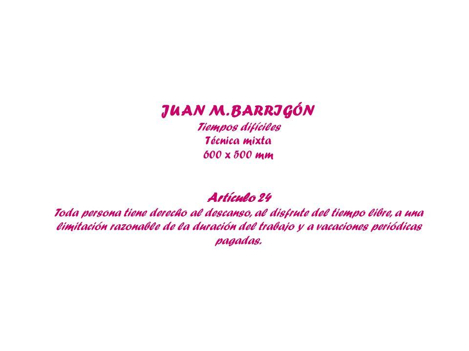 JUAN M. BARRIGÓN Tiempos difíciles Técnica mixta 600 x 500 mm Artículo 24 Toda persona tiene derecho al descanso, al disfrute del tiempo libre, a una