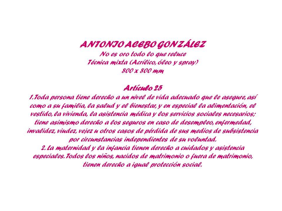 ANTONIO ACEBO GONZÁLEZ No es oro todo lo que reluce Técnica mixta (Acrílico, óleo y spray) 800 x 800 mm Artículo 25 1. Toda persona tiene derecho a un
