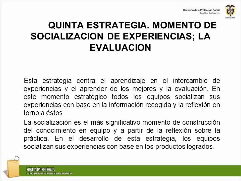 QUINTA ESTRATEGIA. MOMENTO DE SOCIALIZACION DE EXPERIENCIAS; LA EVALUACION Esta estrategia centra el aprendizaje en el intercambio de experiencias y e