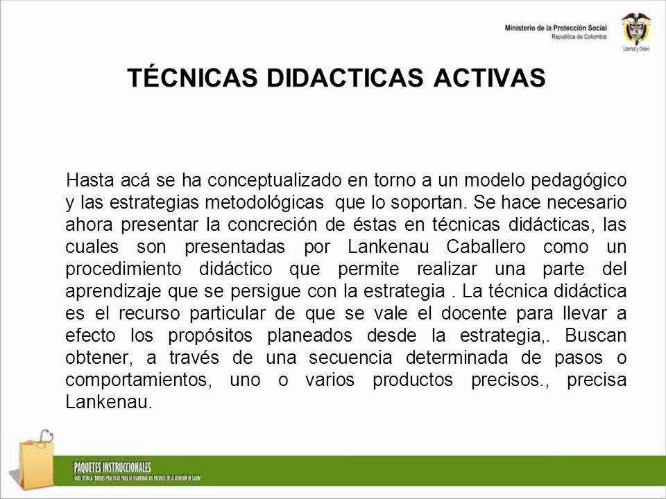 TÉCNICAS DIDACTICAS ACTIVAS Hasta acá se ha conceptualizado en torno a un modelo pedagógico y las estrategias metodológicas que lo soportan. Se hace n