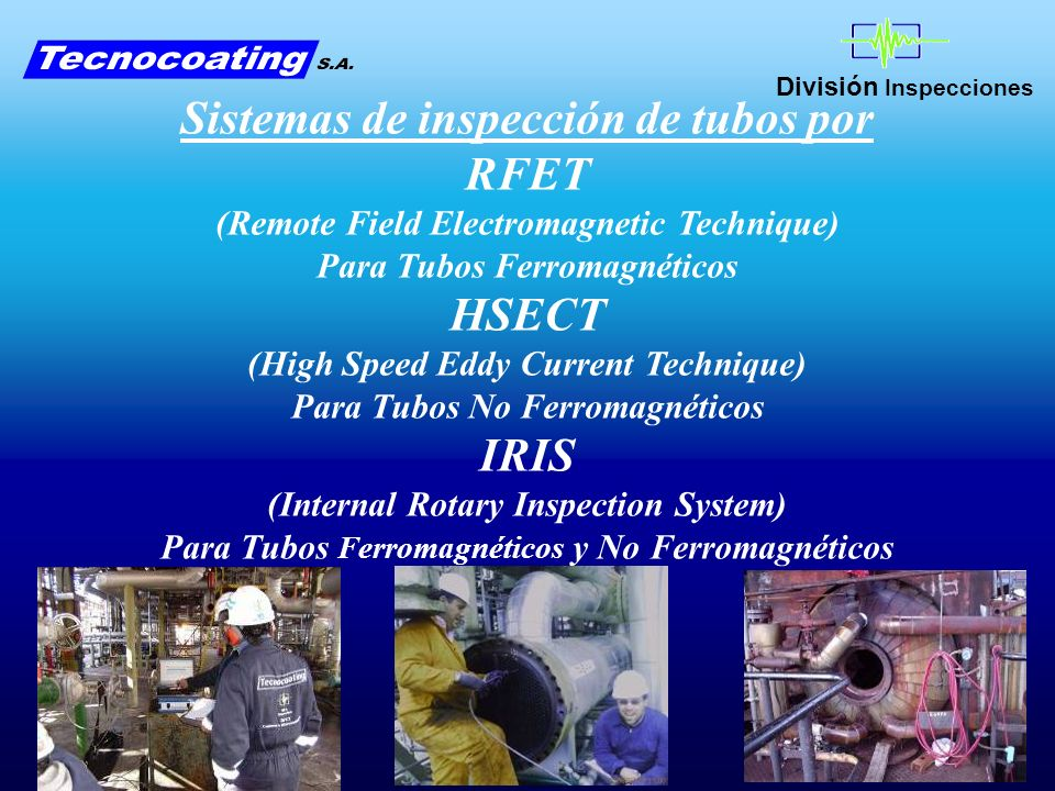 División Inspecciones Sistemas de inspección de tubos por RFET (Remote Field Electromagnetic Technique) Para Tubos Ferromagnéticos HSECT (High Speed Eddy Current Technique) Para Tubos No Ferromagnéticos IRIS (Internal Rotary Inspection System) Para Tubos Ferromagnéticos y No Ferromagnéticos