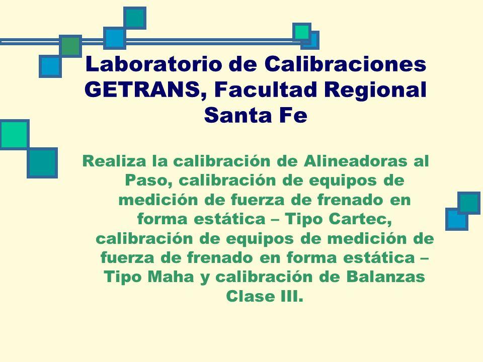 Laboratorio de Calibraciones GETRANS, Facultad Regional Santa Fe Realiza la calibración de Alineadoras al Paso, calibración de equipos de medición de fuerza de frenado en forma estática – Tipo Cartec, calibración de equipos de medición de fuerza de frenado en forma estática – Tipo Maha y calibración de Balanzas Clase III.