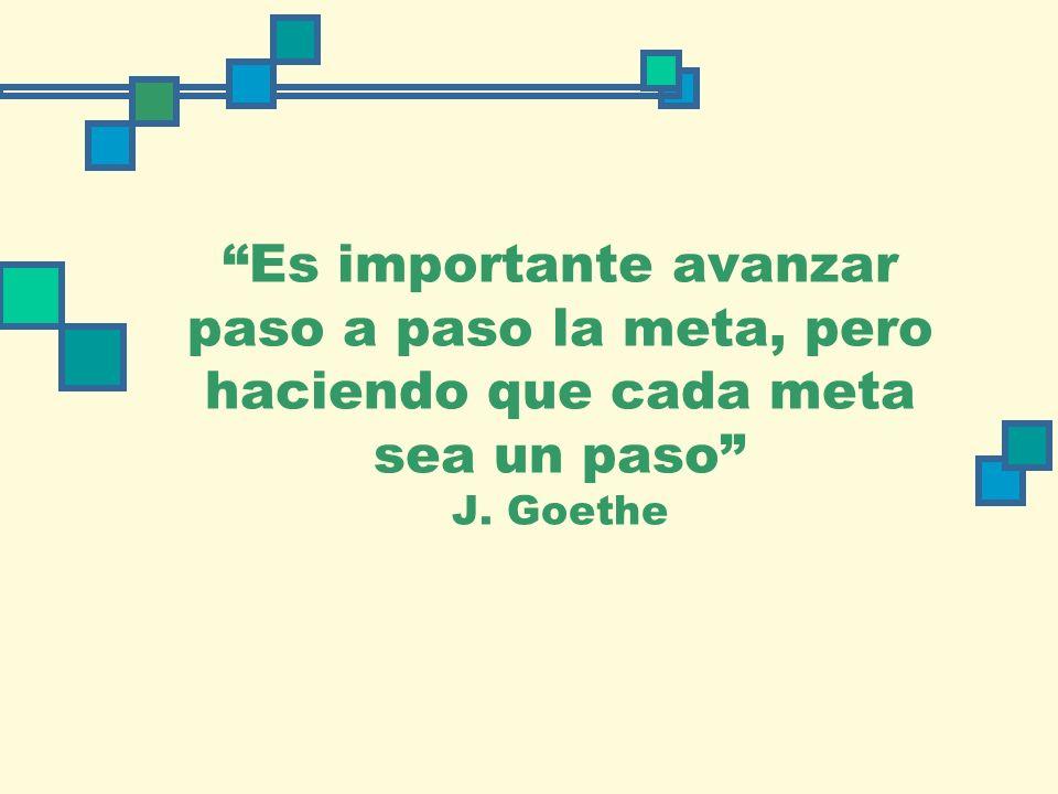 Es importante avanzar paso a la meta, pero haciendo que cada meta sea un paso J. Goethe