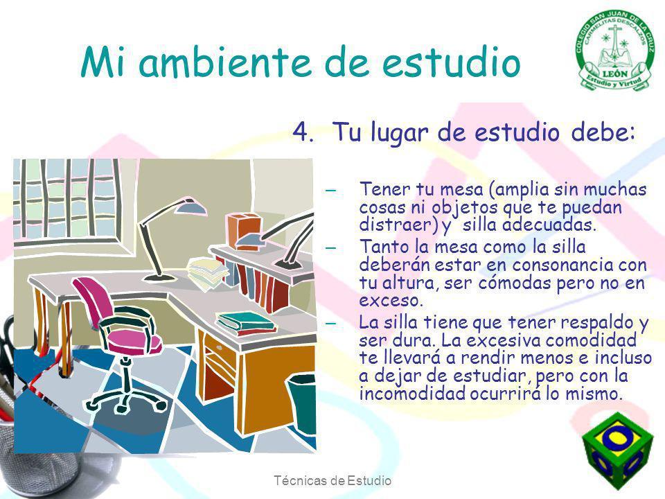 Técnicas de Estudio Mi ambiente de estudio 4.Tu lugar de estudio debe: – Tener tu mesa (amplia sin muchas cosas ni objetos que te puedan distraer) y silla adecuadas.