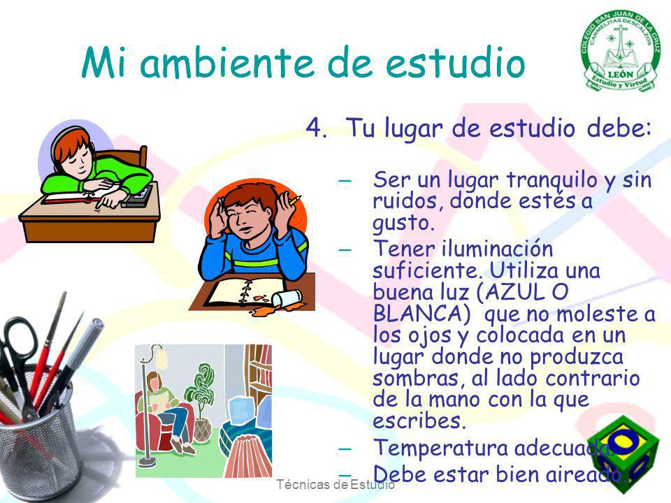 Técnicas de Estudio Mi ambiente de estudio 4.Tu lugar de estudio debe: – Ser un lugar tranquilo y sin ruidos, donde estés a gusto.