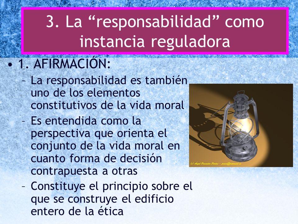 3. La responsabilidad como instancia reguladora 1. AFIRMACIÓN: –La responsabilidad es también uno de los elementos constitutivos de la vida moral –Es