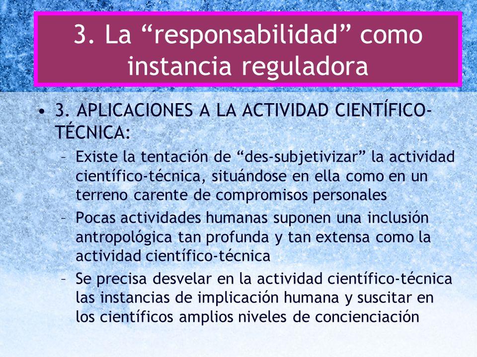 3. La responsabilidad como instancia reguladora 3. APLICACIONES A LA ACTIVIDAD CIENTÍFICO- TÉCNICA: –Existe la tentación de des-subjetivizar la activi