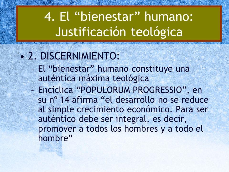 4. El bienestar humano: Justificación teológica 2. DISCERNIMIENTO: –El bienestar humano constituye una auténtica máxima teológica –Encíclica POPULORUM