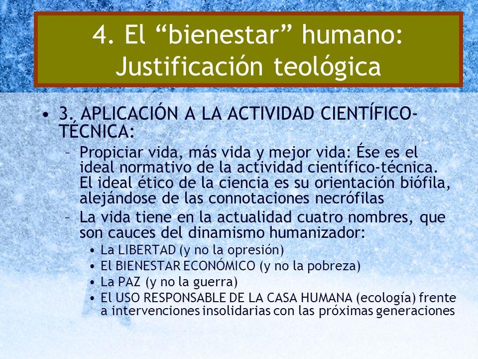 4. El bienestar humano: Justificación teológica 3. APLICACIÓN A LA ACTIVIDAD CIENTÍFICO- TÉCNICA: –Propiciar vida, más vida y mejor vida: Ése es el id