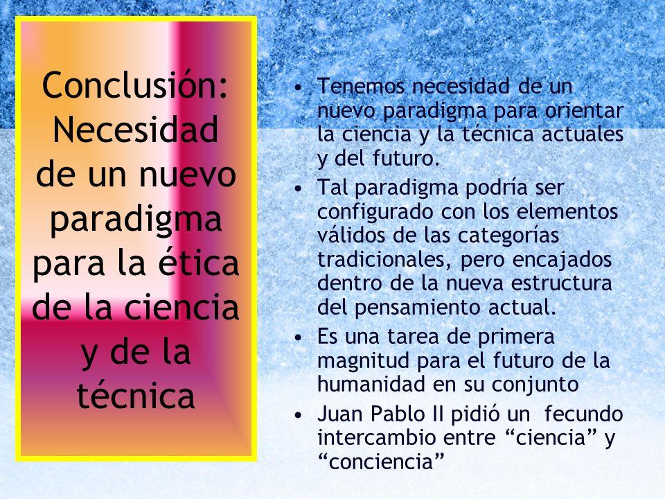 Conclusión: Necesidad de un nuevo paradigma para la ética de la ciencia y de la técnica Tenemos necesidad de un nuevo paradigma para orientar la cienc