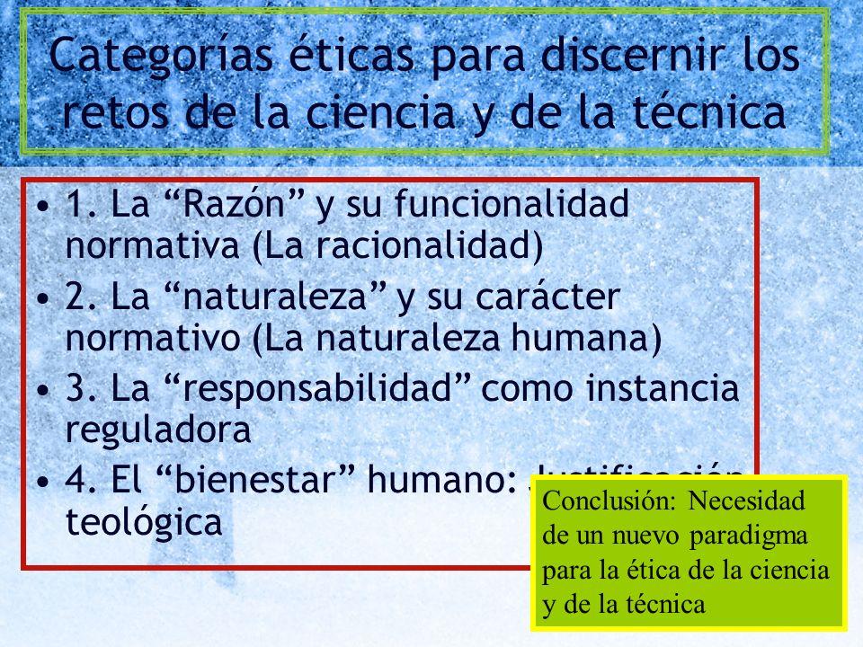 Categorías éticas para discernir los retos de la ciencia y de la técnica 1. La Razón y su funcionalidad normativa (La racionalidad) 2. La naturaleza y