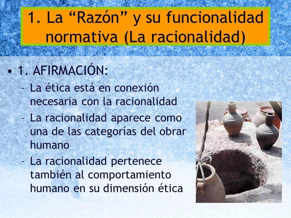 1. La Razón y su funcionalidad normativa (La racionalidad) 1. AFIRMACIÓN: –La ética está en conexión necesaria con la racionalidad –La racionalidad ap