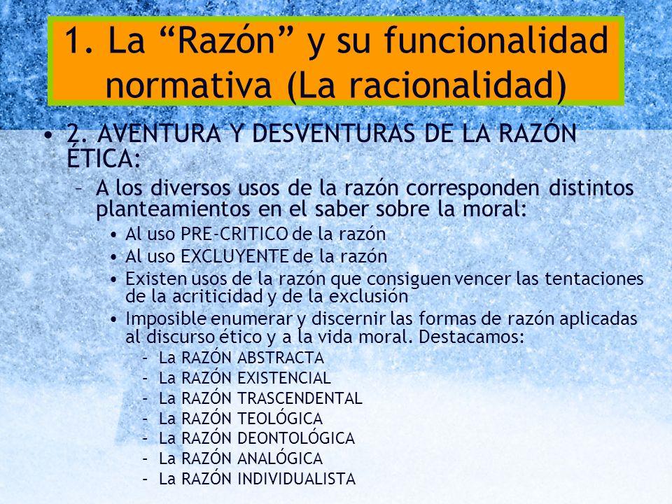 1. La Razón y su funcionalidad normativa (La racionalidad) 2. AVENTURA Y DESVENTURAS DE LA RAZÓN ÉTICA: –A los diversos usos de la razón corresponden