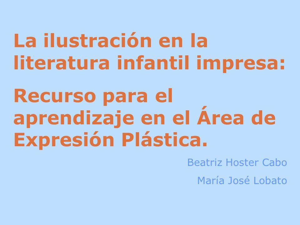 La ilustración en la literatura infantil impresa: Recurso para el aprendizaje en el Área de Expresión Plástica. Beatriz Hoster Cabo María José Lobato