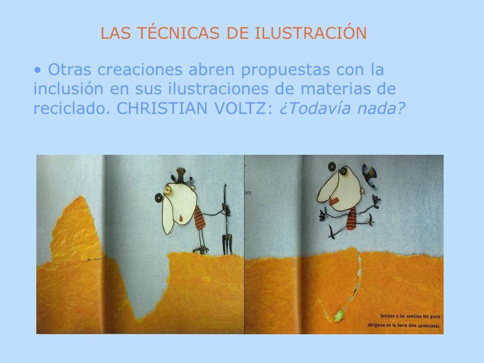 Otras creaciones abren propuestas con la inclusión en sus ilustraciones de materias de reciclado. CHRISTIAN VOLTZ: ¿Todavía nada? LAS TÉCNICAS DE ILUS