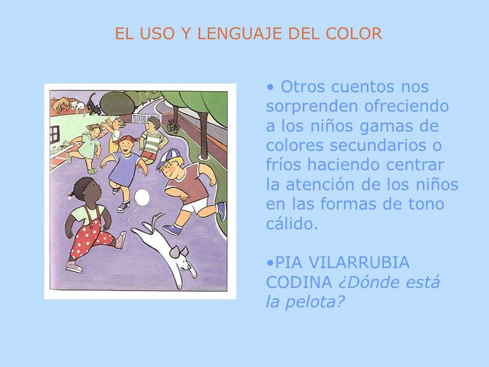EL USO Y LENGUAJE DEL COLOR Otros cuentos nos sorprenden ofreciendo a los niños gamas de colores secundarios o fríos haciendo centrar la atención de l